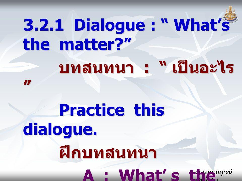 """กอบกาญจน์ สุทธิสม 3.2.1 Dialogue : """" What's the matter?"""" บทสนทนา : """" เป็นอะไร """" บทสนทนา : """" เป็นอะไร """" Practice this dialogue. Practice this dialogue."""