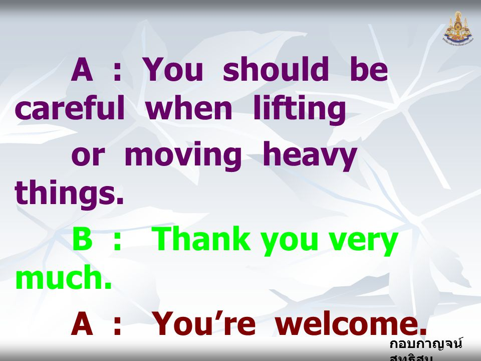 กอบกาญจน์ สุทธิสม A : You should be careful when lifting or moving heavy things.