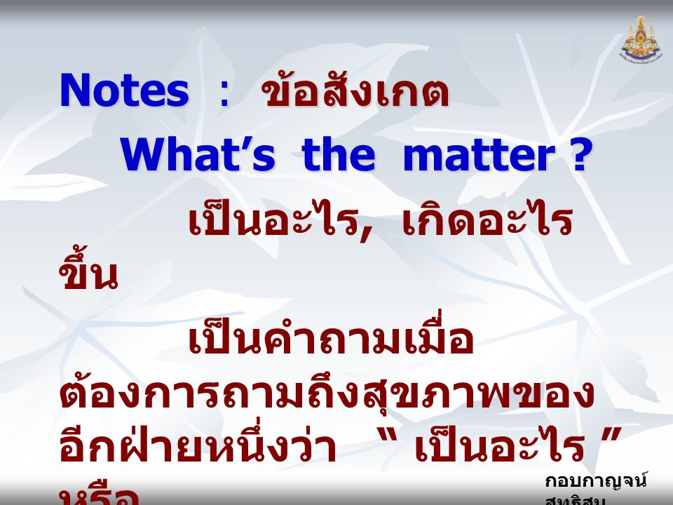 """กอบกาญจน์ สุทธิสม Notes : ข้อสังเกต What's the matter ? เป็นอะไร, เกิดอะไร ขึ้น เป็นคำถามเมื่อ ต้องการถามถึงสุขภาพของ อีกฝ่ายหนึ่งว่า """" เป็นอะไร """" หรื"""
