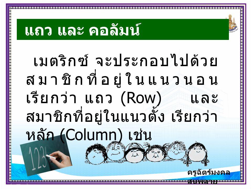 ครูฉัตร์มงคล สนพลาย แถว และ คอลัมน์ เมตริกซ์ จะประกอบไปด้วย สมาชิกที่อยู่ในแนวนอน เรียกว่า แถว (Row) และ สมาชิกที่อยู่ในแนวตั้ง เรียกว่า หลัก (Column) เช่น
