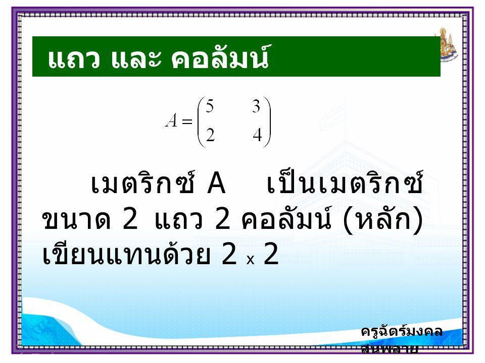 ครูฉัตร์มงคล สนพลาย แถว และ คอลัมน์ เมตริกซ์ A เป็นเมตริกซ์ ขนาด 2 แถว 2 คอลัมน์ ( หลัก ) เขียนแทนด้วย 2 x 2