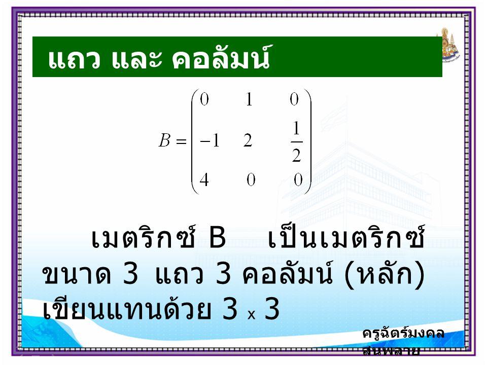 ครูฉัตร์มงคล สนพลาย แถว และ คอลัมน์ เมตริกซ์ B เป็นเมตริกซ์ ขนาด 3 แถว 3 คอลัมน์ ( หลัก ) เขียนแทนด้วย 3 x 3