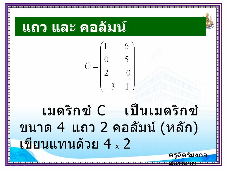 ครูฉัตร์มงคล สนพลาย แถว และ คอลัมน์ เมตริกซ์ C เป็นเมตริกซ์ ขนาด 4 แถว 2 คอลัมน์ ( หลัก ) เขียนแทนด้วย 4 x 2