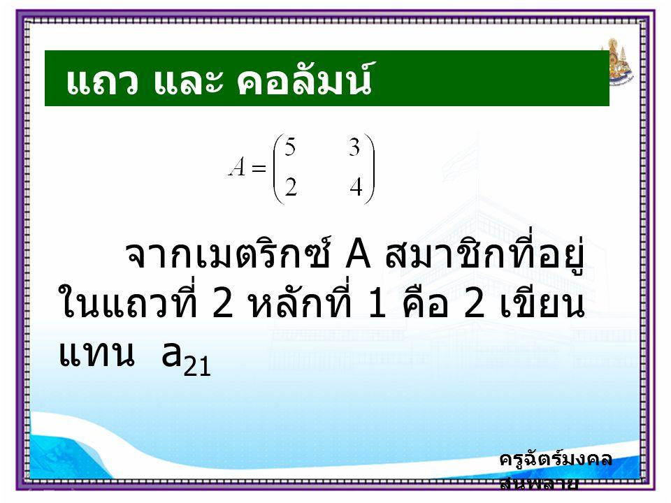 ครูฉัตร์มงคล สนพลาย แถว และ คอลัมน์ จากเมตริกซ์ A สมาชิกที่อยู่ ในแถวที่ 2 หลักที่ 1 คือ 2 เขียน แทน a 21