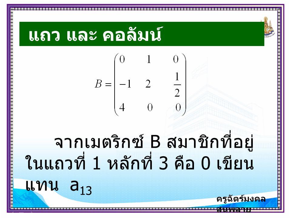 ครูฉัตร์มงคล สนพลาย แถว และ คอลัมน์ จากเมตริกซ์ B สมาชิกที่อยู่ ในแถวที่ 1 หลักที่ 3 คือ 0 เขียน แทน a 13
