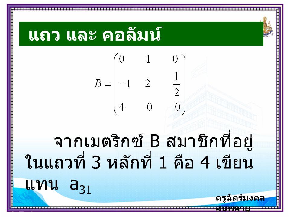 ครูฉัตร์มงคล สนพลาย แถว และ คอลัมน์ จากเมตริกซ์ B สมาชิกที่อยู่ ในแถวที่ 3 หลักที่ 1 คือ 4 เขียน แทน a 31