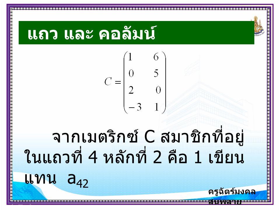 ครูฉัตร์มงคล สนพลาย แถว และ คอลัมน์ จากเมตริกซ์ C สมาชิกที่อยู่ ในแถวที่ 4 หลักที่ 2 คือ 1 เขียน แทน a 42