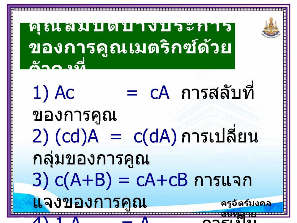 ครูฉัตร์มงคล สนพลาย คุณสมบัติบางประการ ของการคูณเมตริกซ์ด้วย ตัวคงที่ 1) Ac = cA การสลับที่ ของการคูณ 2) (cd)A = c(dA) การเปลี่ยน กลุ่มของการคูณ 3) c(A+B) = cA+cB การแจก แจงของการคูณ 4) 1.A = A การเป็น เอกลักษณ์ของการคูณ