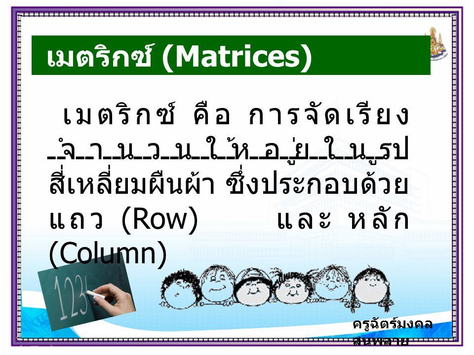 เมตริกซ์ (Matrices) เมตริกซ์ คือ การจัดเรียง จำนวนให้อยู่ในรูป สี่เหลี่ยมผืนผ้า ซึ่งประกอบด้วย แถว (Row) และ หลัก (Column)