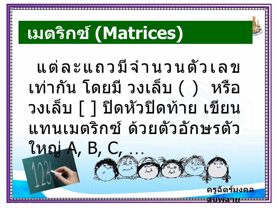 ครูฉัตร์มงคล สนพลาย เมตริกซ์ (Matrices) แต่ละแถวมีจำนวนตัวเลข เท่ากัน โดยมี วงเล็บ ( ) หรือ วงเล็บ [ ] ปิดหัวปิดท้าย เขียน แทนเมตริกซ์ ด้วยตัวอักษรตัว ใหญ่ A, B, C, …