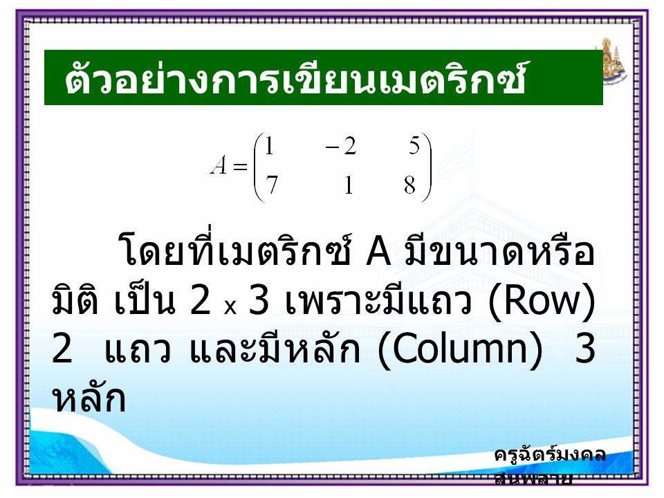 ครูฉัตร์มงคล สนพลาย ตัวอย่างการเขียนเมตริกซ์ โดยที่เมตริกซ์ A มีขนาดหรือ มิติ เป็น 2 x 3 เพราะมีแถว (Row) 2 แถว และมีหลัก (Column) 3 หลัก