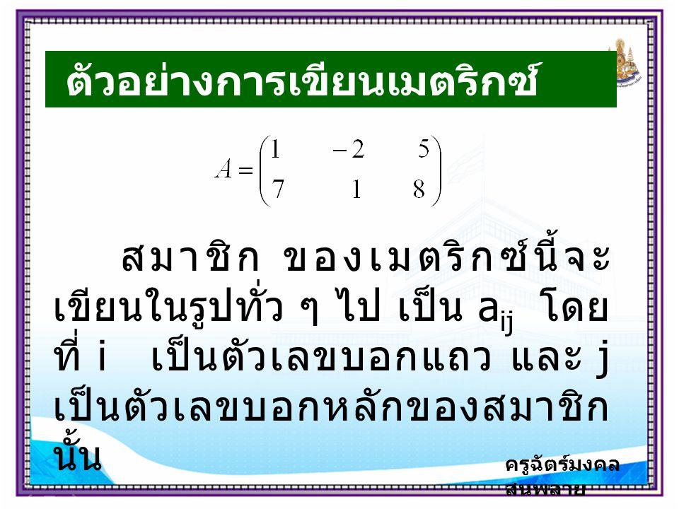 ครูฉัตร์มงคล สนพลาย ตัวอย่างการเขียนเมตริกซ์ สมาชิก ของเมตริกซ์นี้จะ เขียนในรูปทั่ว ๆ ไป เป็น a ij โดย ที่ i เป็นตัวเลขบอกแถว และ j เป็นตัวเลขบอกหลักของสมาชิก นั้น