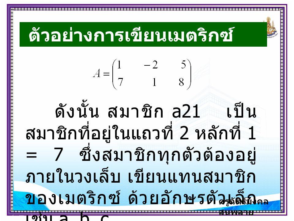 ครูฉัตร์มงคล สนพลาย ตัวอย่างการเขียนเมตริกซ์ ดังนั้น สมาชิก a21 เป็น สมาชิกที่อยู่ในแถวที่ 2 หลักที่ 1 = 7 ซึ่งสมาชิกทุกตัวต้องอยู่ ภายในวงเล็บ เขียนแทนสมาชิก ของเมตริกซ์ ด้วยอักษรตัวเล็ก เช่น a, b, c, …