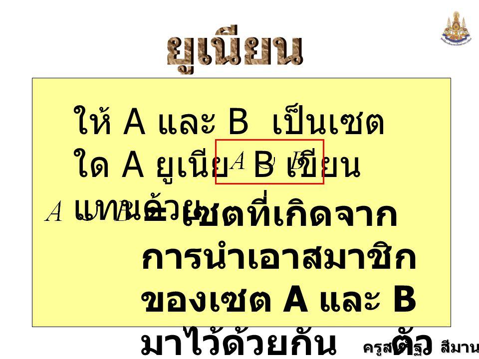 ครูสหรัฐ สีมานนท์ ให้ A และ B เป็นเซต ใด A ยูเนีย B เขียน แทนด้วย = เซตที่เกิดจาก การนำเอาสมาชิก ของเซต A และ B มาไว้ด้วยกัน ตัว ที่ซ้ำกันก็เอามาตัว เดียว