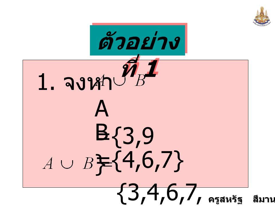ครูสหรัฐ สีมานนท์ ตัวอย่าง ที่ 1 1. จงหา A ={3,9 } B ={4,6,7} {3,4,6,7, 9}