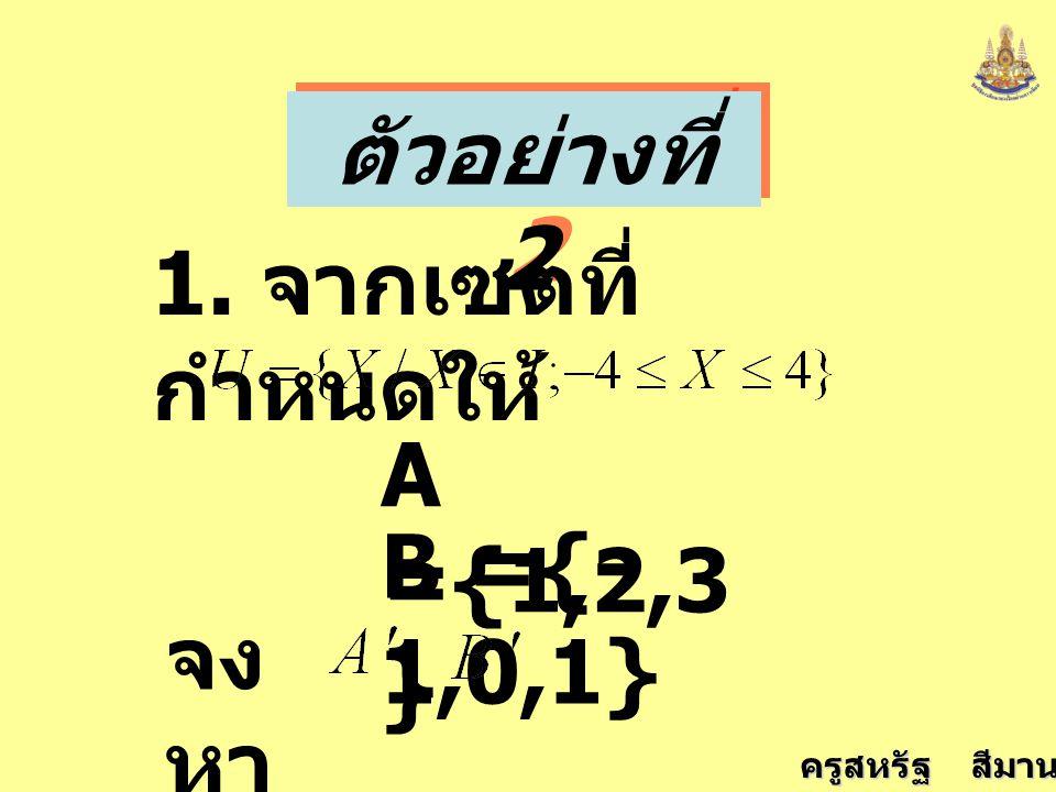 ครูสหรัฐ สีมานนท์ ตัวอย่างที่ 2 1. จากเซตที่ กำหนดให้ A ={1,2,3 } B ={- 1,0,1} จง หา