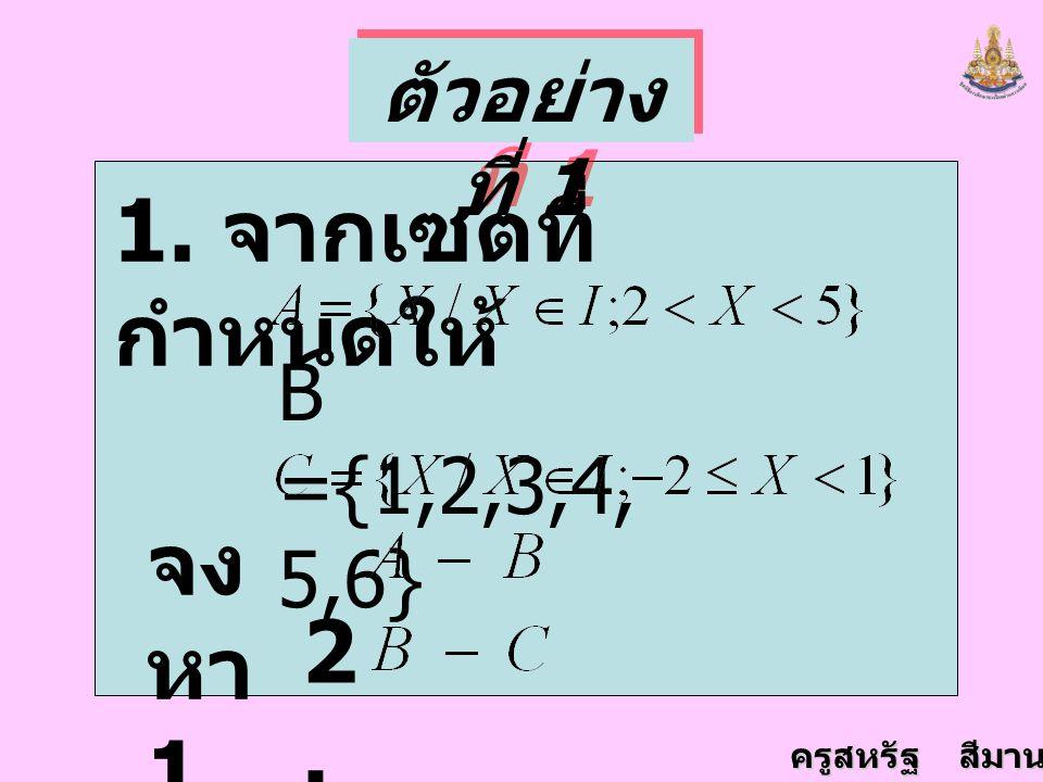 ครูสหรัฐ สีมานนท์ ตัวอย่าง ที่ 1 1. จากเซตที่ กำหนดให้ B ={1,2,3,4, 5,6} จง หา 1. 2.2.