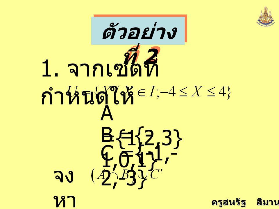 ครูสหรัฐ สีมานนท์ ตัวอย่าง ที่ 2 1. จากเซตที่ กำหนดให้ A ={1,2,3} B ={- 1,0,1} C ={-1,- 2,-3} จง หา