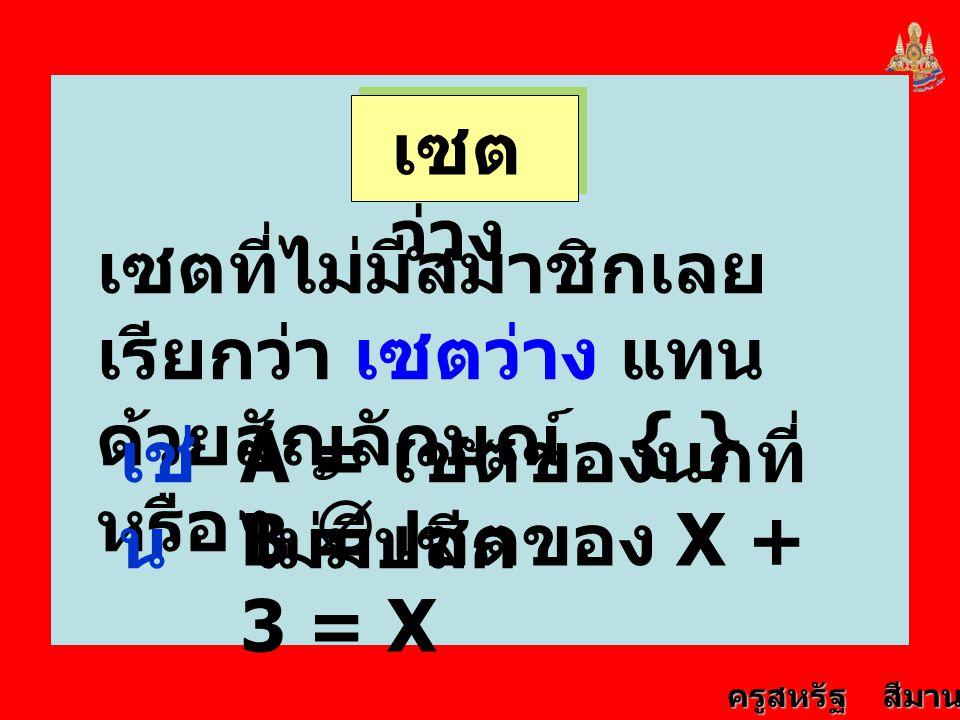 ครูสหรัฐ สีมานนท์ เซต ว่าง เซตที่ไม่มีสมาชิกเลย เรียกว่า เซตว่าง แทน ด้วยสัญลักษณ์ { } หรือ  เช่ น A = เซตของนกที่ ไม่มีปลีก B = เซตของ X + 3 = X
