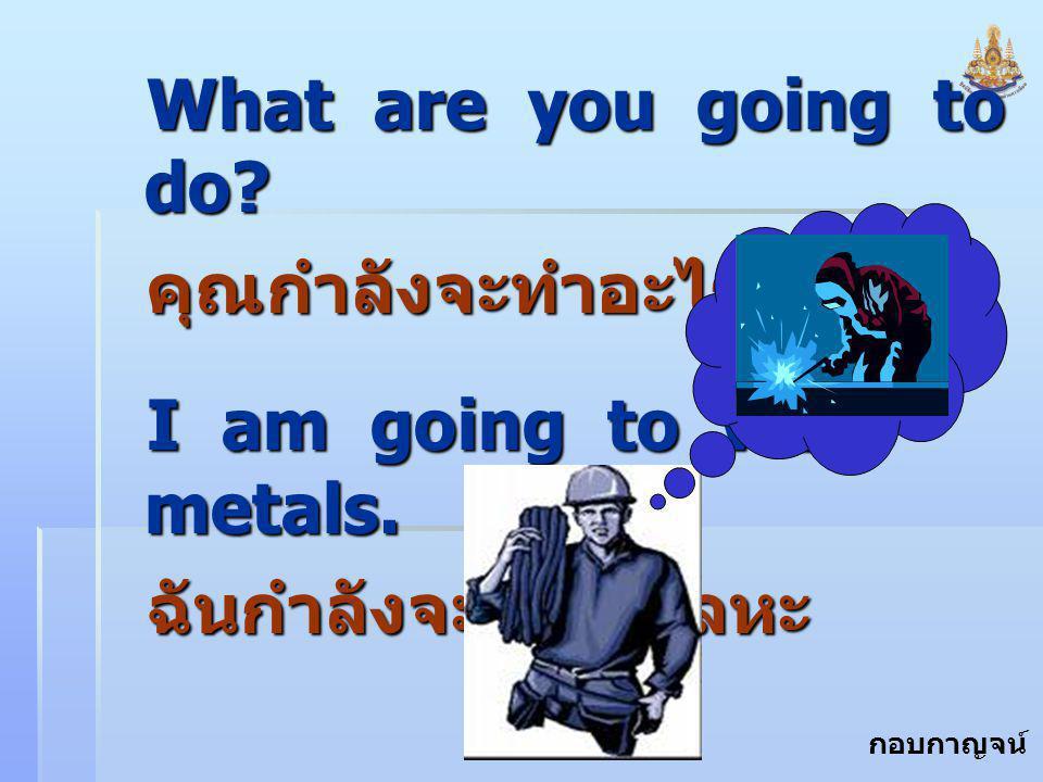 กอบกาญจน์ สุทธิสม What are you going to do? คุณกำลังจะทำอะไร I am going to weld metals. ฉันกำลังจะเชื่อมโลหะ