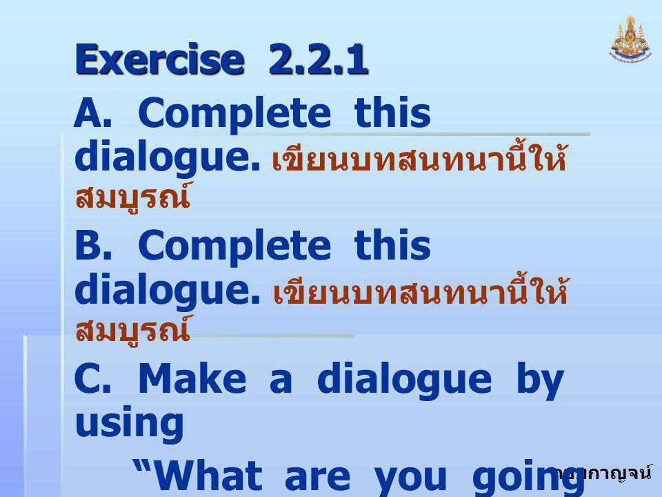 กอบกาญจน์ สุทธิสม Exercise 2.2.1 A. Complete this dialogue. เขียนบทสนทนานี้ให้ สมบูรณ์ B. Complete this dialogue. เขียนบทสนทนานี้ให้ สมบูรณ์ C. Make a
