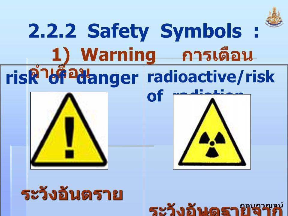 กอบกาญจน์ สุทธิสม 2.2.2 Safety Symbols : 1) Warning การเตือน คำเตือน risk of dangerระวังอันตราย radioactive/risk of radiation ระวังอันตรายจาก รังสี