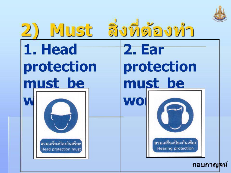 กอบกาญจน์ สุทธิสม 2) Must สิ่งที่ต้องทำ 1. Head protection must be worn. 2. Ear protection must be worn.