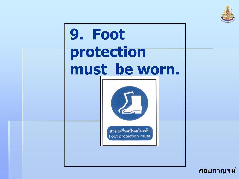 กอบกาญจน์ สุทธิสม 9. Foot protection must be worn.