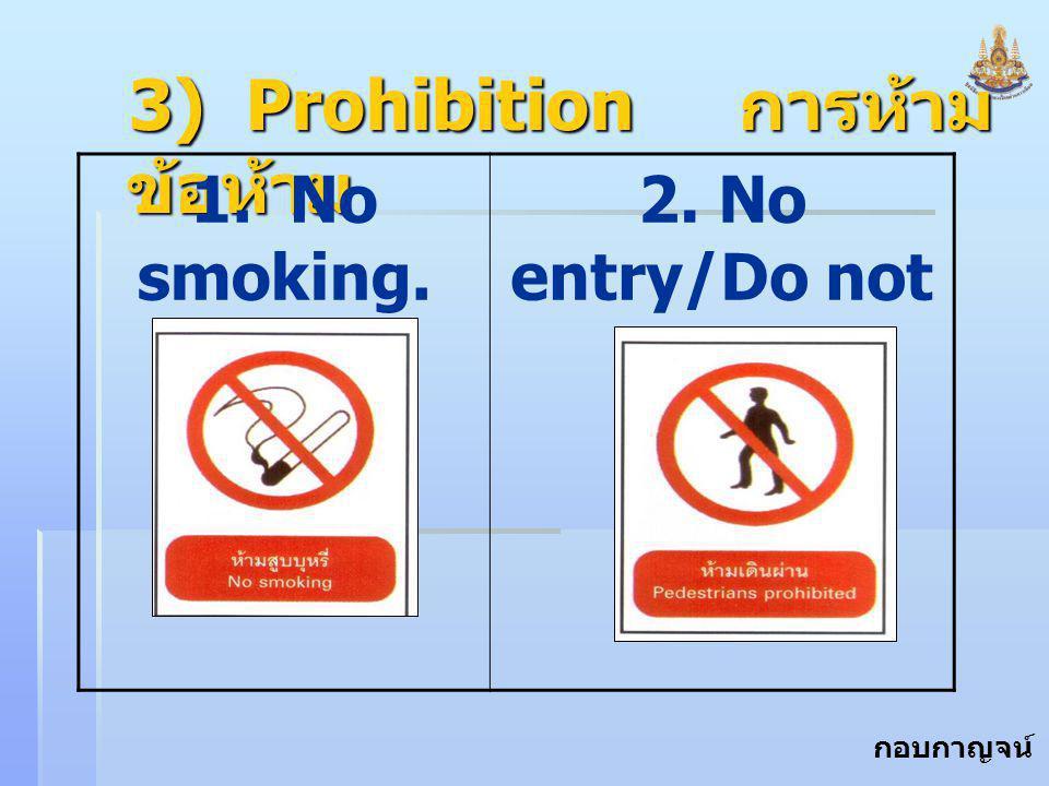 กอบกาญจน์ สุทธิสม 3) Prohibition การห้าม ข้อห้าม 1. No smoking. 2. No entry/Do not enter.