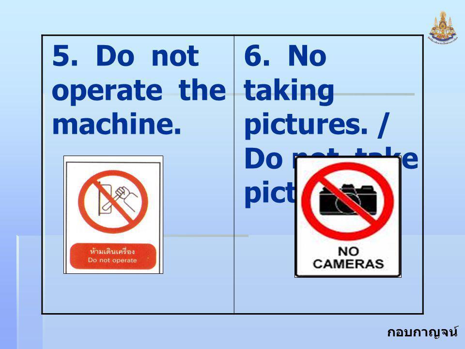 กอบกาญจน์ สุทธิสม 5. Do not operate the machine. 6. No taking pictures. / Do not take pictures