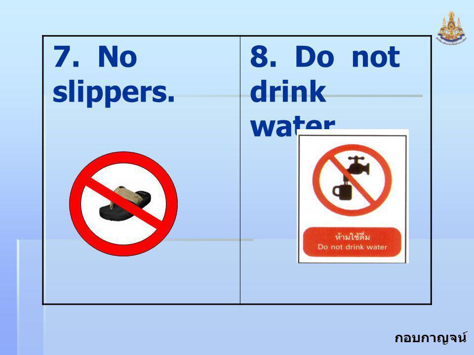 กอบกาญจน์ สุทธิสม 7. No slippers. 8. Do not drink water.