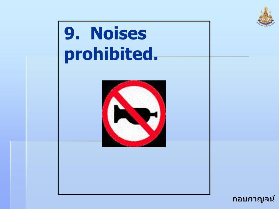 กอบกาญจน์ สุทธิสม 9. Noises prohibited.