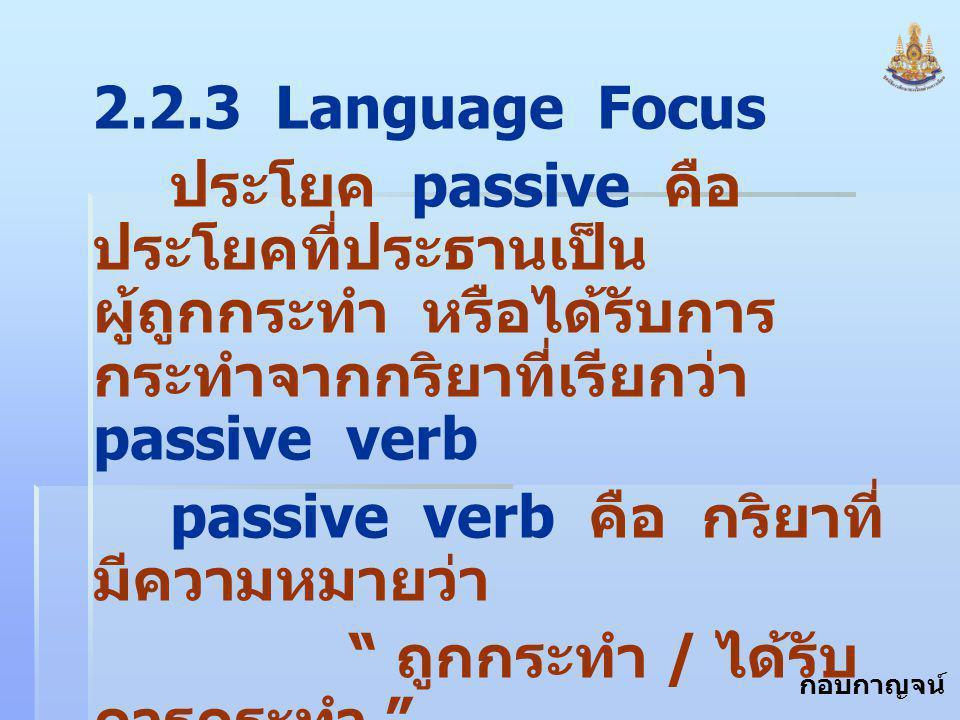 กอบกาญจน์ สุทธิสม 2.2.3 Language Focus ประโยค passive คือ ประโยคที่ประธานเป็น ผู้ถูกกระทำ หรือได้รับการ กระทำจากกริยาที่เรียกว่า passive verb passive verb คือ กริยาที่ มีความหมายว่า ถูกกระทำ / ได้รับ การกระทำ รูปกริยา passive ประกอบด้วย V.