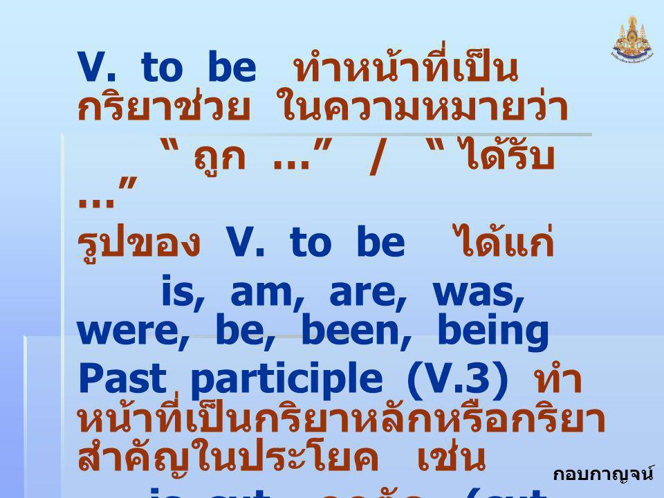 """กอบกาญจน์ สุทธิสม V. to be ทำหน้าที่เป็น กริยาช่วย ในความหมายว่า """" ถูก …"""" / """" ได้รับ …"""" รูปของ V. to be ได้แก่ is, am, are, was, were, be, been, being"""