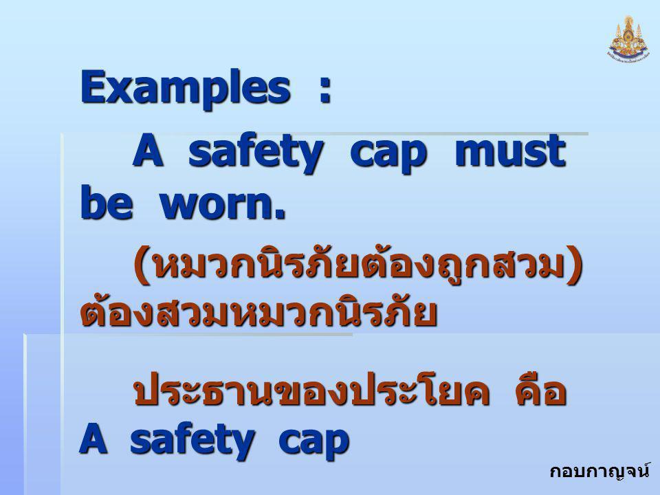 กอบกาญจน์ สุทธิสม Examples : A safety cap must be worn. ( หมวกนิรภัยต้องถูกสวม ) ต้องสวมหมวกนิรภัย ประธานของประโยค คือ A safety cap