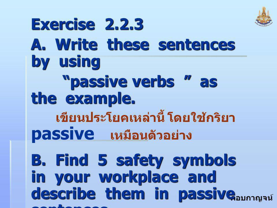 """กอบกาญจน์ สุทธิสม Exercise 2.2.3 A. Write these sentences by using """"passive verbs """" as the example. """"passive verbs """" as the example. เขียนประโยคเหล่าน"""