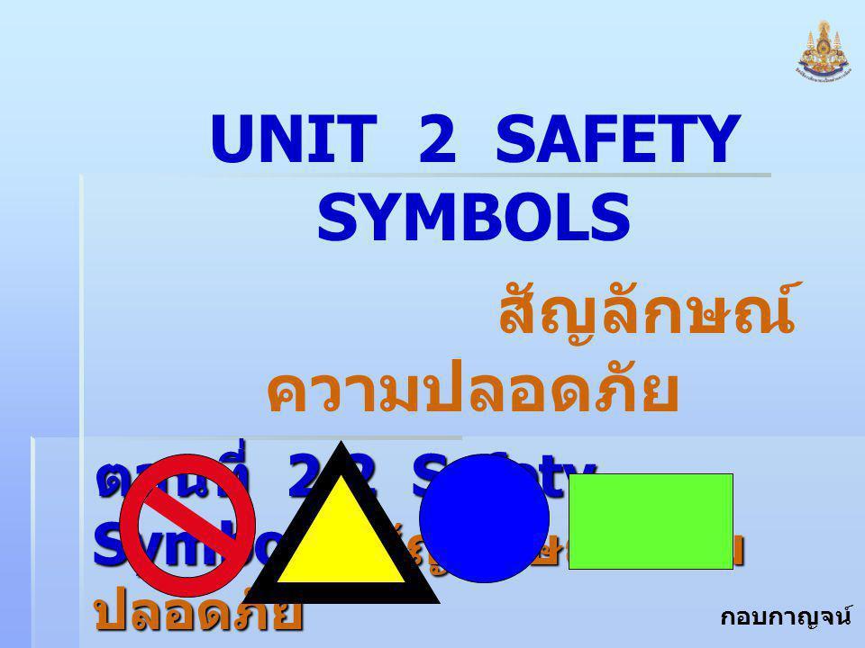 กอบกาญจน์ สุทธิสม UNIT 2 SAFETY SYMBOLS สัญลักษณ์ ความปลอดภัย ตอนที่ 2.2 Safety Symbols สัญลักษณ์ความ ปลอดภัย