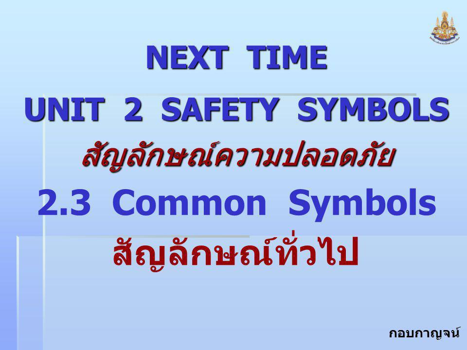 กอบกาญจน์ สุทธิสม NEXT TIME UNIT 2 SAFETY SYMBOLS สัญลักษณ์ความปลอดภัย 2.3 Common Symbols สัญลักษณ์ทั่วไป