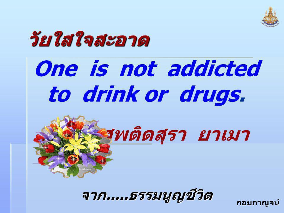 กอบกาญจน์ สุทธิสม วัยใสใจสะอาด One is not addicted to drink or drugs. ไม่เสพติดสุรา ยาเมา จาก..... ธรรมนูญชีวิต จาก..... ธรรมนูญชีวิต