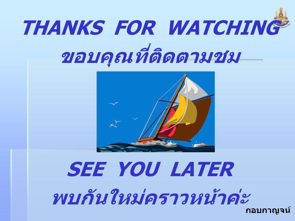 กอบกาญจน์ สุทธิสม THANKS FOR WATCHING ขอบคุณที่ติดตามชม SEE YOU LATER พบกันใหม่คราวหน้าค่ะ