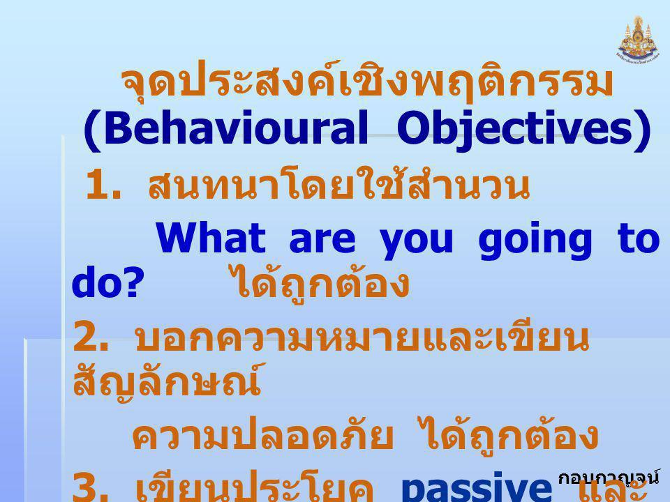 กอบกาญจน์ สุทธิสม จุดประสงค์เชิงพฤติกรรม (Behavioural Objectives) 1. สนทนาโดยใช้สำนวน What are you going to do? ได้ถูกต้อง 2. บอกความหมายและเขียน สัญล