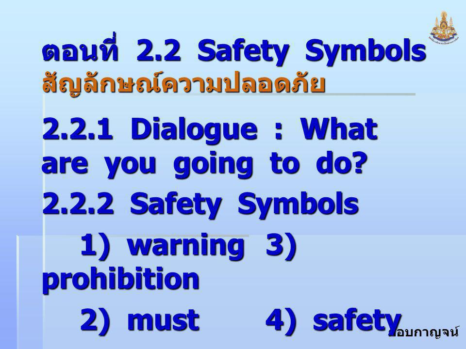 กอบกาญจน์ สุทธิสม ตอนที่ 2.2 Safety Symbols สัญลักษณ์ความปลอดภัย 2.2.1 Dialogue : What are you going to do? 2.2.2 Safety Symbols 1) warning 3) prohibi
