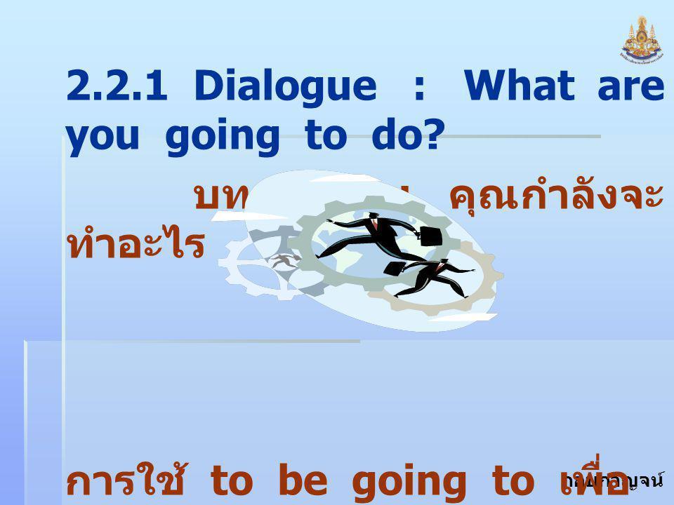 """กอบกาญจน์ สุทธิสม 2.2.1 Dialogue : What are you going to do? บทสนทนา : คุณกำลังจะ ทำอะไร การใช้ to be going to เพื่อ บอกว่า """" กำลังจะ... """""""