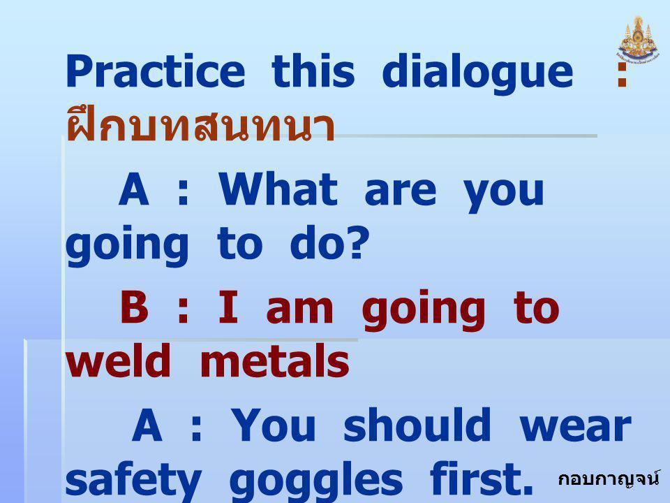 กอบกาญจน์ สุทธิสม Practice this dialogue : ฝึกบทสนทนา A : What are you going to do? B : I am going to weld metals A : You should wear safety goggles f