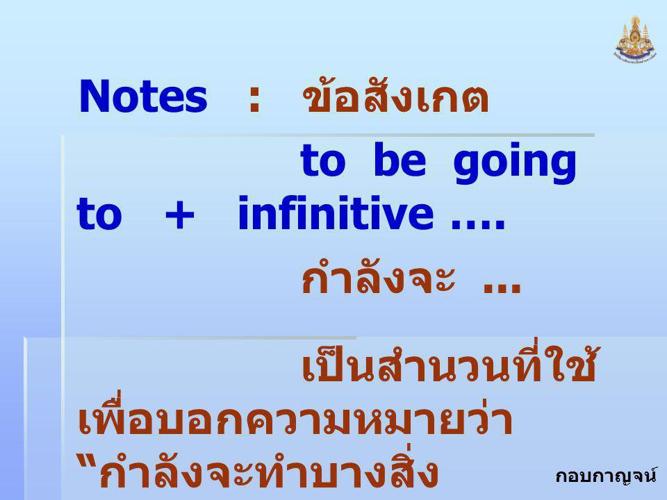 """กอบกาญจน์ สุทธิสม Notes : ข้อสังเกต to be going to + infinitive …. กำลังจะ... เป็นสำนวนที่ใช้ เพื่อบอกความหมายว่า """" กำลังจะทำบางสิ่ง บางอย่าง """""""