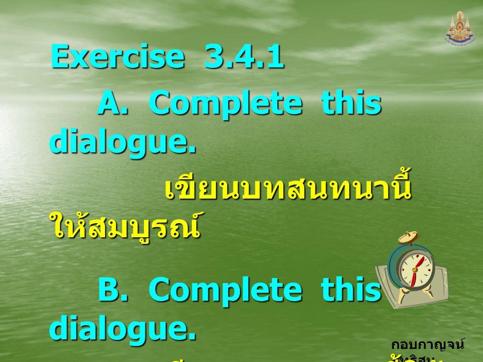 กอบกาญจน์ สุทธิสม Exercise 3.4.1 A. Complete this dialogue. A. Complete this dialogue. เขียนบทสนทนานี้ ให้สมบูรณ์ เขียนบทสนทนานี้ ให้สมบูรณ์ B. Comple