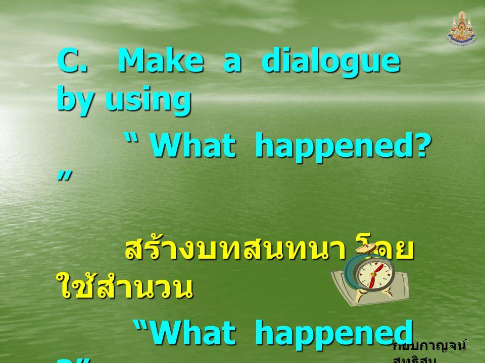 """กอบกาญจน์ สุทธิสม C. Make a dialogue by using """" What happened? """" """" What happened? """" สร้างบทสนทนา โดย ใช้สำนวน สร้างบทสนทนา โดย ใช้สำนวน """"What happened"""