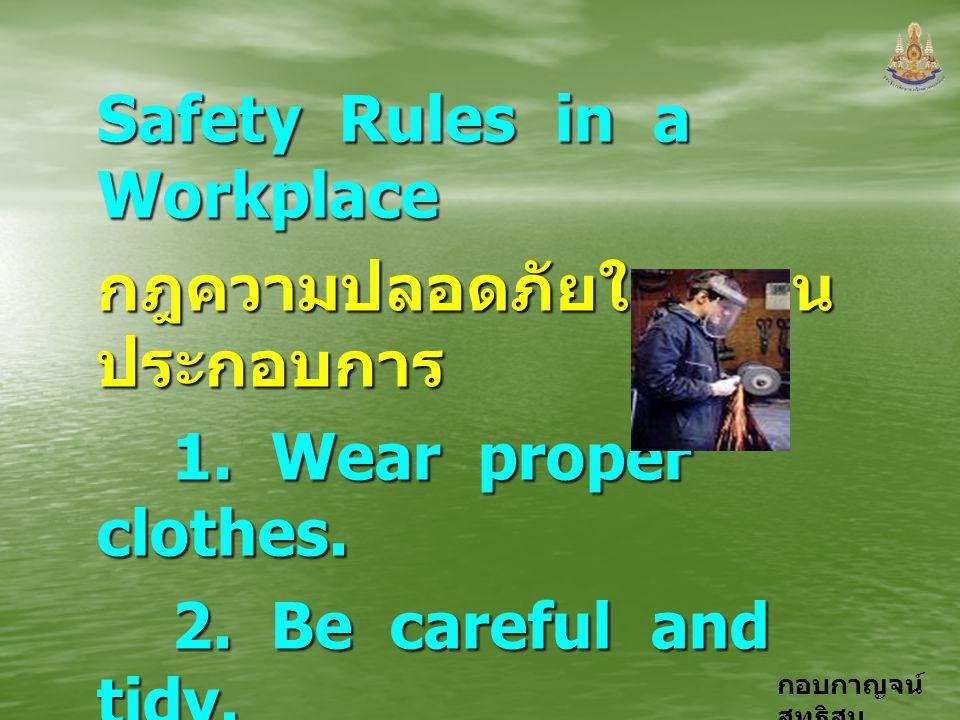 กอบกาญจน์ สุทธิสม Safety Rules in a Workplace กฎความปลอดภัยในสถาน ประกอบการ 1. Wear proper clothes. 1. Wear proper clothes. 2. Be careful and tidy. 2.