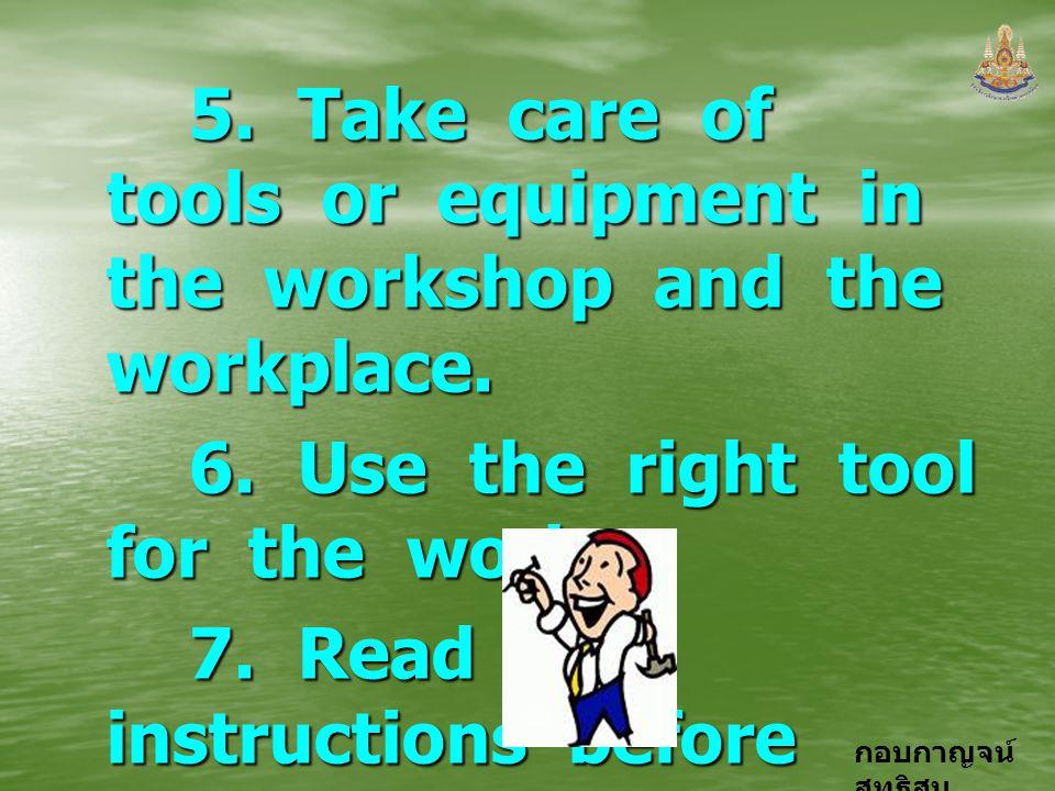 กอบกาญจน์ สุทธิสม 5. Take care of tools or equipment in the workshop and the workplace. 5. Take care of tools or equipment in the workshop and the wor