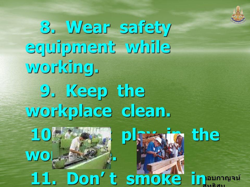 กอบกาญจน์ สุทธิสม 8. Wear safety equipment while working. 8. Wear safety equipment while working. 9. Keep the workplace clean. 9. Keep the workplace c